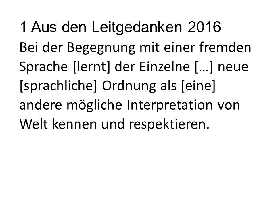 1 Aus den Leitgedanken 2016 Bei der Begegnung mit einer fremden Sprache [lernt] der Einzelne […] neue [sprachliche] Ordnung als [eine] andere mögliche