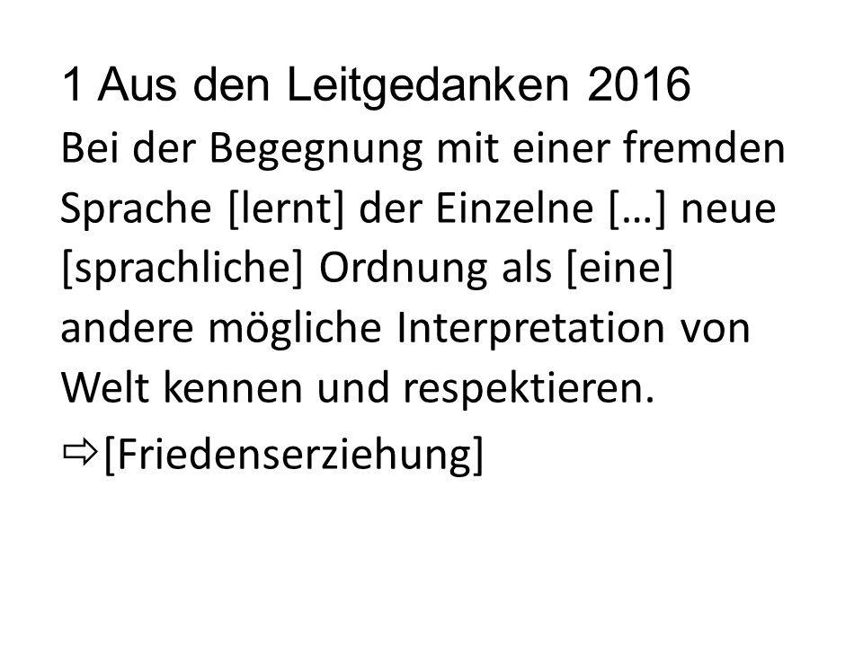 1 Aus den Leitgedanken 2016 Bei der Begegnung mit einer fremden Sprache [lernt] der Einzelne […] neue [sprachliche] Ordnung als [eine] andere mögliche Interpretation von Welt kennen und respektieren.