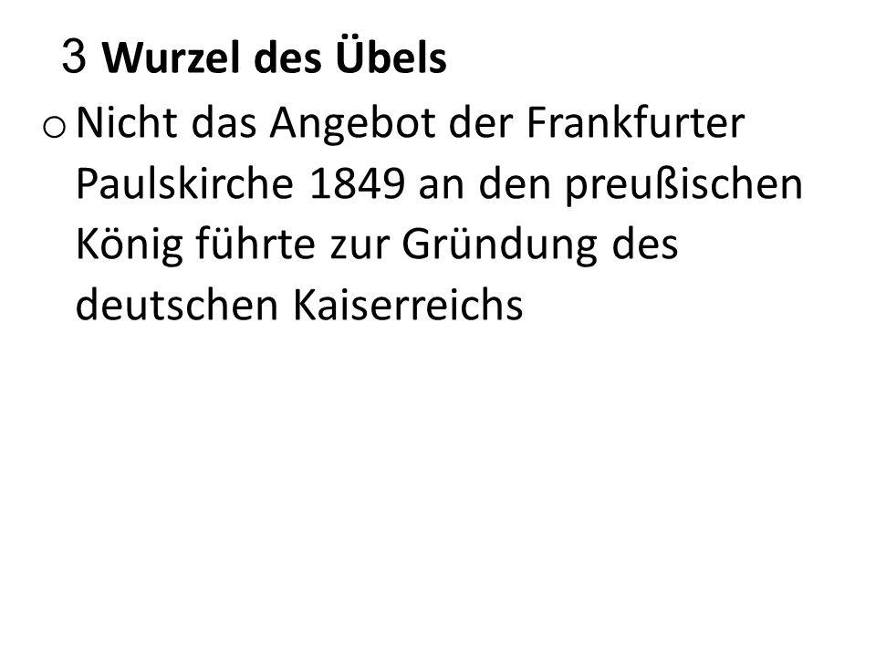 3 Wurzel des Übels o Nicht das Angebot der Frankfurter Paulskirche 1849 an den preußischen König führte zur Gründung des deutschen Kaiserreichs, sondern der Krieg 1870-71.