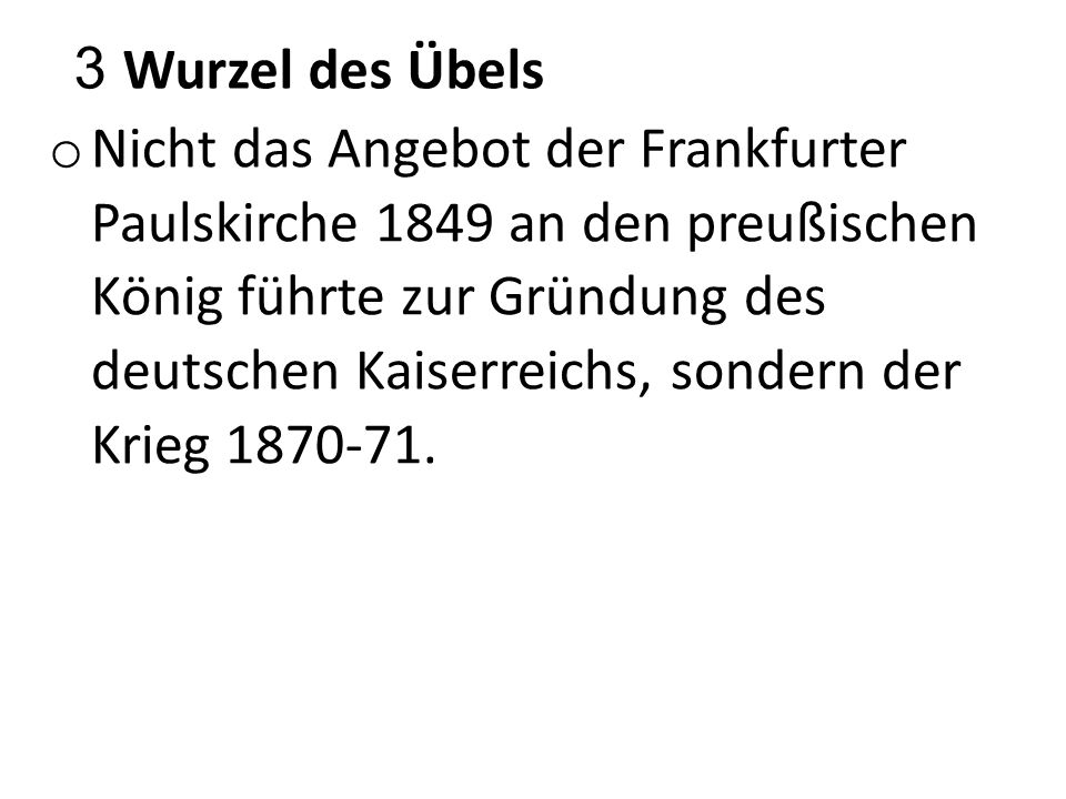 3 Wurzel des Übels o Nicht das Angebot der Frankfurter Paulskirche 1849 an den preußischen König führte zur Gründung des deutschen Kaiserreichs, sonde