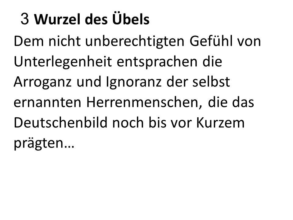 3 Wurzel des Übels Dem nicht unberechtigten Gefühl von Unterlegenheit entsprachen die Arroganz und Ignoranz der selbst ernannten Herrenmenschen, die das Deutschenbild noch bis vor Kurzem prägten…