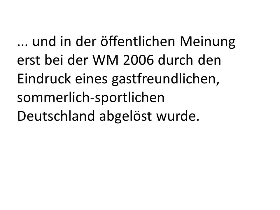 ... und in der öffentlichen Meinung erst bei der WM 2006 durch den Eindruck eines gastfreundlichen, sommerlich-sportlichen Deutschland abgelöst wurde.