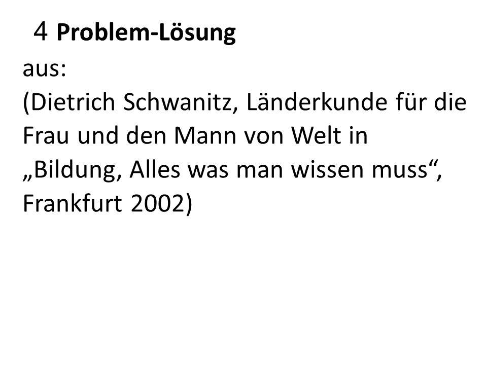 """4 Problem-Lösung aus: (Dietrich Schwanitz, Länderkunde für die Frau und den Mann von Welt in """"Bildung, Alles was man wissen muss"""", Frankfurt 2002)"""
