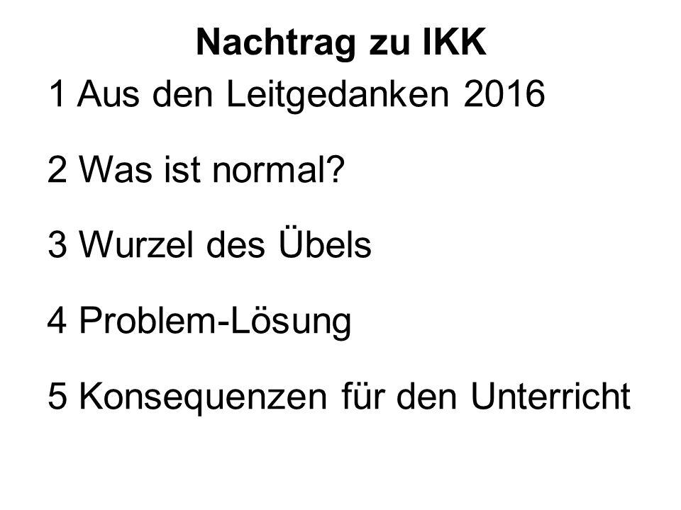 Nachtrag zu IKK 1 Aus den Leitgedanken 2016 2 Was ist normal? 3 Wurzel des Übels 4 Problem-Lösung 5 Konsequenzen für den Unterricht