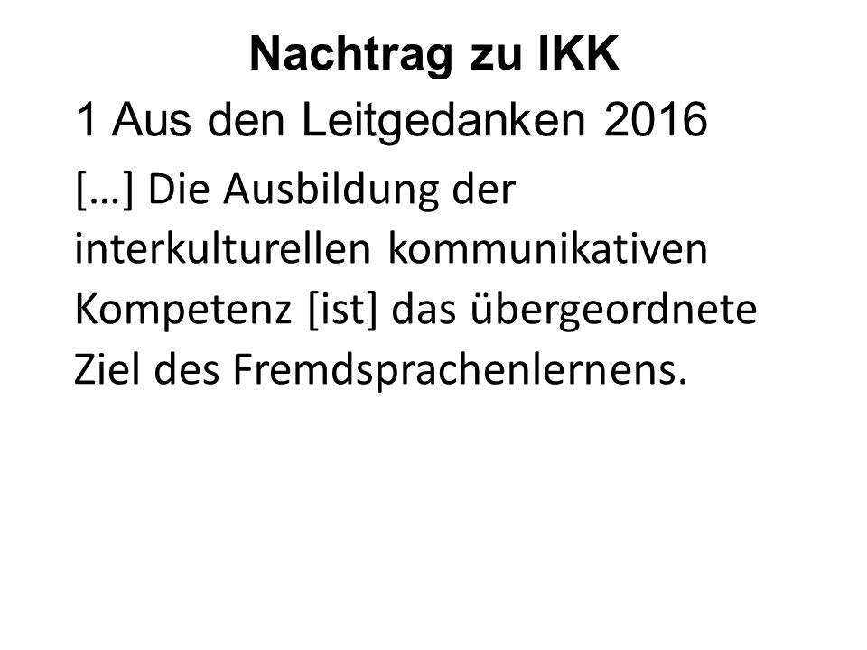 Nachtrag zu IKK 1 Aus den Leitgedanken 2016 […] Die Ausbildung der interkulturellen kommunikativen Kompetenz [ist] das übergeordnete Ziel des Fremdsprachenlernens.