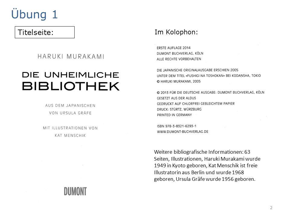 2 Übung 1 Im Kolophon: Weitere bibliografische Informationen: 63 Seiten, Illustrationen, Haruki Murakami wurde 1949 in Kyoto geboren, Kat Menschik ist freie Illustratorin aus Berlin und wurde 1968 geboren, Ursula Gräfe wurde 1956 geboren.