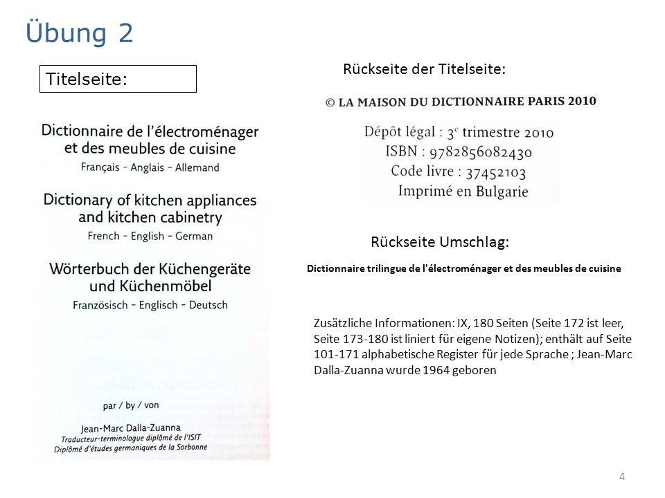 4 Übung 2 Titelseite: Rückseite der Titelseite: Rückseite Umschlag: Dictionnaire trilingue de l électroménager et des meubles de cuisine Zusätzliche Informationen: IX, 180 Seiten (Seite 172 ist leer, Seite 173-180 ist liniert für eigene Notizen); enthält auf Seite 101-171 alphabetische Register für jede Sprache ; Jean-Marc Dalla-Zuanna wurde 1964 geboren