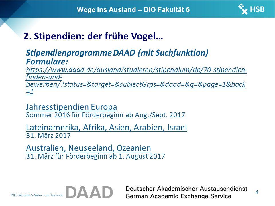 DIO Fakultät 5 Natur und Technik 4 Stipendienprogramme DAAD (mit Suchfunktion) Formulare: https://www.daad.de/ausland/studieren/stipendium/de/70-stipendien- finden-und- bewerben/ status=&target=&subjectGrps=&daad=&q=&page=1&back =1 Jahresstipendien Europa Sommer 2016 für Förderbeginn ab Aug./Sept.