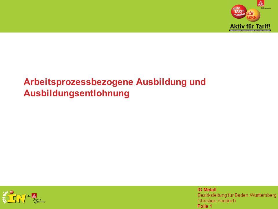 IG Metall Bezirksleitung für Baden-Württemberg Christian Friedrich Folie 1 Arbeitsprozessbezogene Ausbildung und Ausbildungsentlohnung