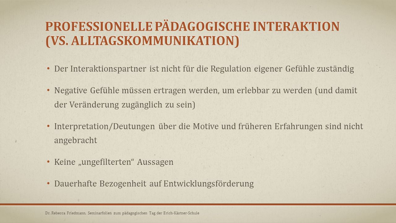 PROFESSIONELLE PÄDAGOGISCHE INTERAKTION (VS. ALLTAGSKOMMUNIKATION) Der Interaktionspartner ist nicht für die Regulation eigener Gefühle zuständig Nega