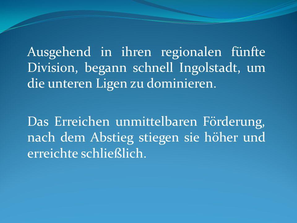 Ausgehend in ihren regionalen fünfte Division, begann schnell Ingolstadt, um die unteren Ligen zu dominieren.