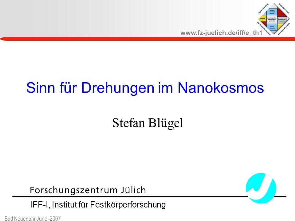 www.fz-juelich.de/iff/e_th1 Bad Neuenahr June -2007 Sinn für Drehungen im Nanokosmos Stefan Blügel IFF-I, Institut für Festkörperforschung