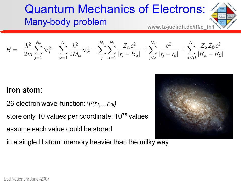 www.fz-juelich.de/iff/e_th1 Bad Neuenahr June -2007 Quantum Mechanics of Electrons: Many-body problem iron atom: 26 electron wave-function: Ψ(r 1,...r 26 ) store only 10 values per coordinate: 10 78 values assume each value could be stored in a single H atom: memory heavier than the milky way