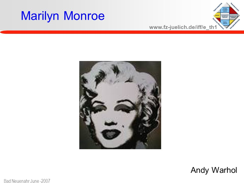 www.fz-juelich.de/iff/e_th1 Bad Neuenahr June -2007 Marilyn Monroe Andy Warhol