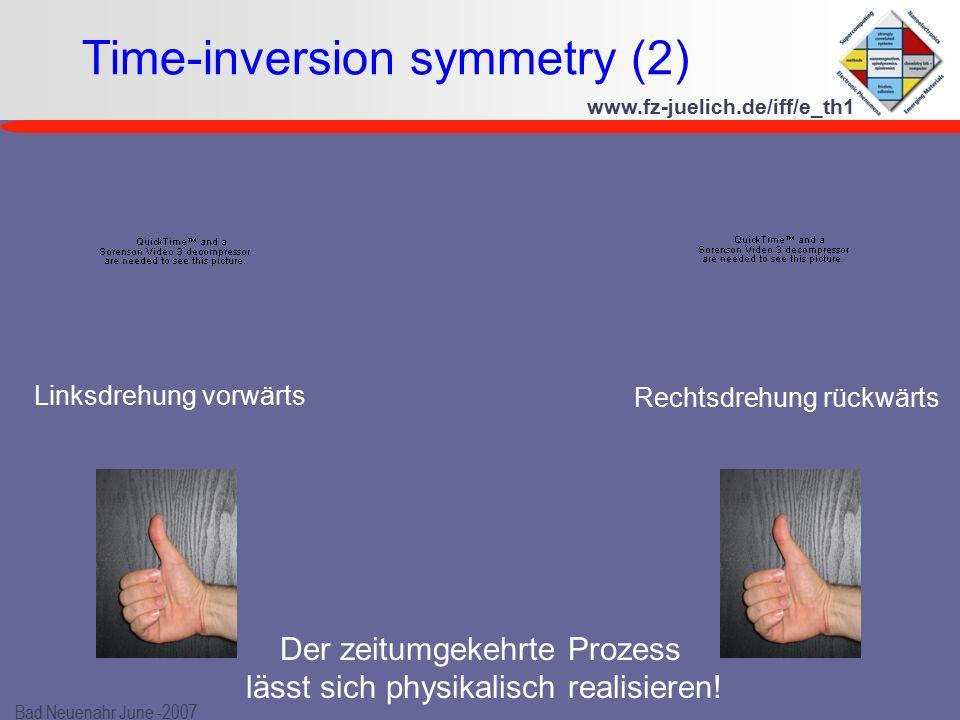 www.fz-juelich.de/iff/e_th1 Bad Neuenahr June -2007 Time-inversion symmetry (2) Rechtsdrehung rückwärts Linksdrehung vorwärts Der zeitumgekehrte Prozess lässt sich physikalisch realisieren!