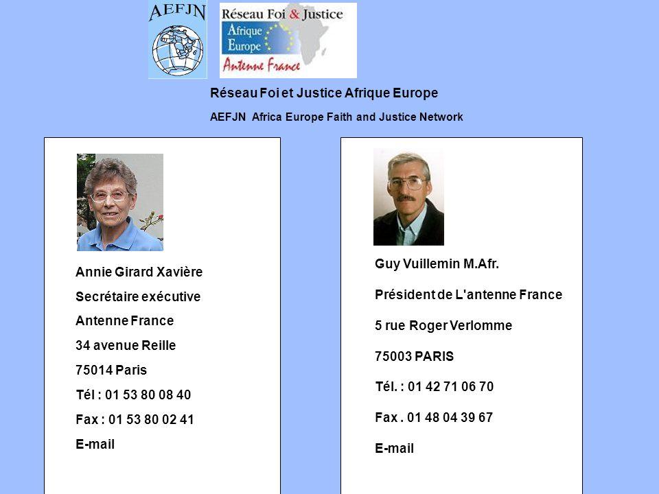Réseau Foi et Justice Afrique Europe AEFJN Africa Europe Faith and Justice Network Annie Girard Xavière Secrétaire exécutive Antenne France 34 avenue Reille 75014 Paris Tél : 01 53 80 08 40 Fax : 01 53 80 02 41 E-mail Guy Vuillemin M.Afr.