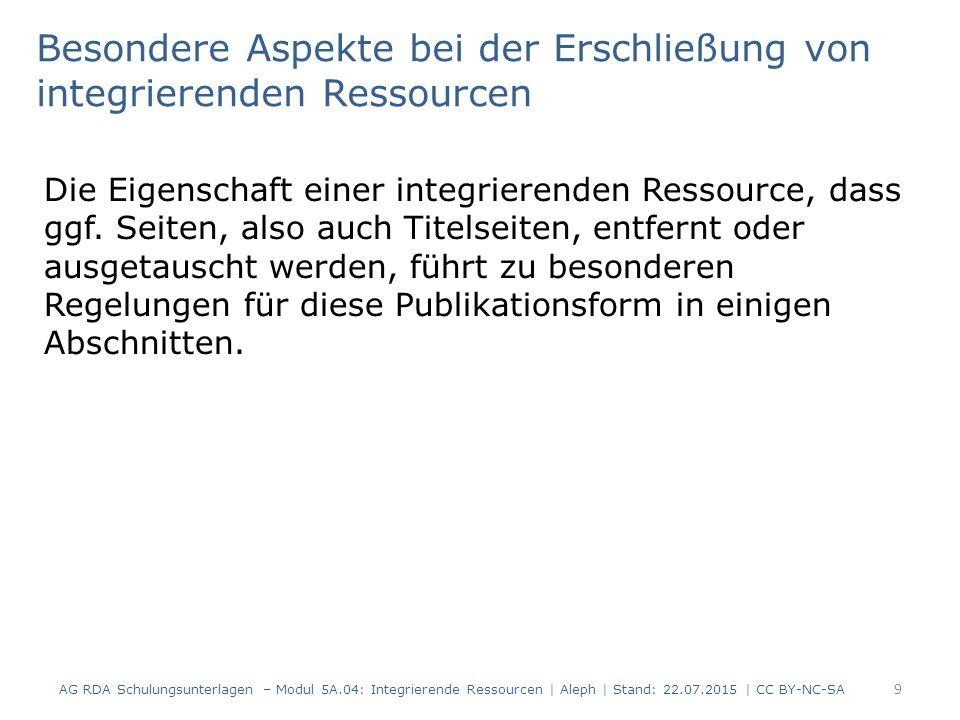 20 AG RDA Schulungsunterlagen – Modul 5A.04: Integrierende Ressourcen | Aleph | Stand: 22.07.2015 | CC BY-NC-SA Beispiel: Update nach letzter erschienener Aktualisierung AlephRDAElementErfassung 419 2.8.6.5Erscheinungsdatum$c 2002-2009 425b$a 2002 425c$a 2009 501 2.17.13.4 Anmerkung: Iteration, die als Grundlage für die Identifizierung einer integrierenden Ressource verwendet wird $a Identifizierung der Ressource nach: Aktualisierungslieferung Dezember 2009 4333.4.5.19Umfang$a 2 Bände (Loseblattsammlung)