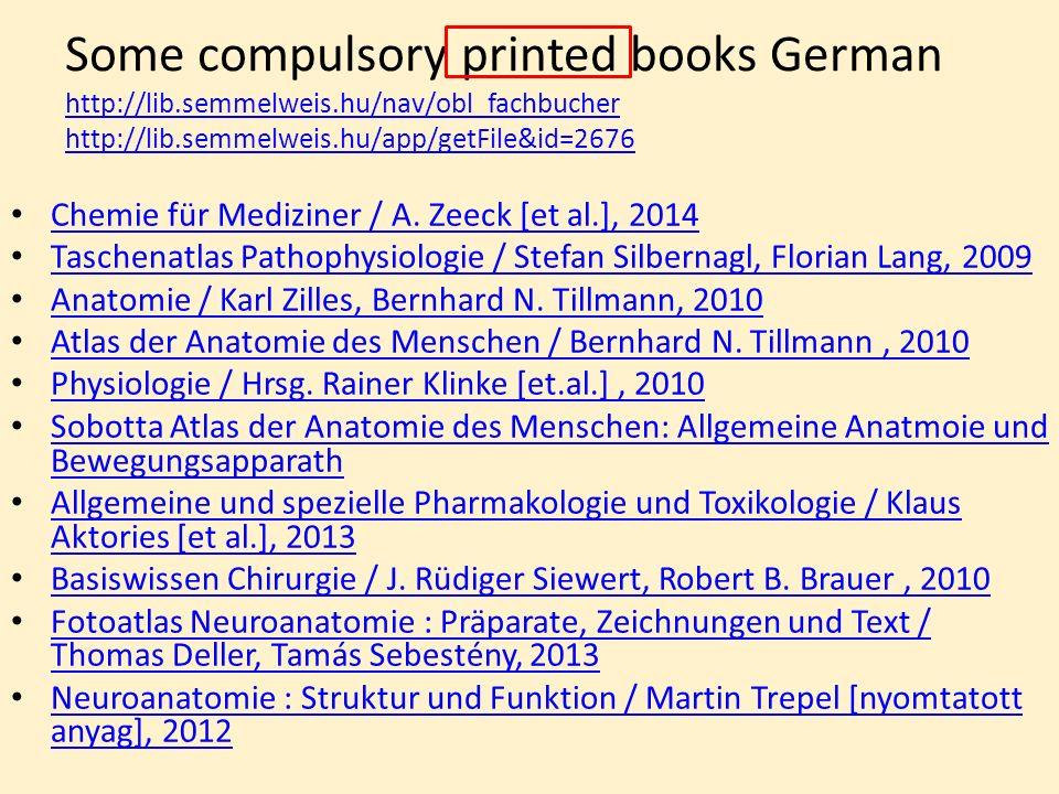 Some compulsory printed books German http://lib.semmelweis.hu/nav/obl_fachbucher http://lib.semmelweis.hu/app/getFile&id=2676 http://lib.semmelweis.hu/nav/obl_fachbucher http://lib.semmelweis.hu/app/getFile&id=2676 Chemie für Mediziner / A.