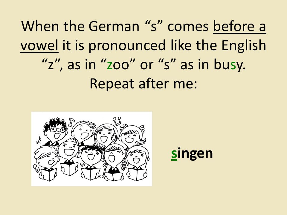 """When the German """"s"""" comes before a vowel it is pronounced like the English """"z"""", as in """"zoo"""" or """"s"""" as in busy. Repeat after me: singen"""