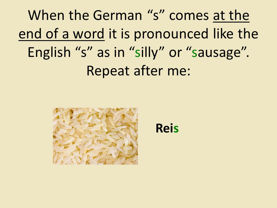 When the German s comes at the end of a word it is pronounced like the English s as in silly or sausage .