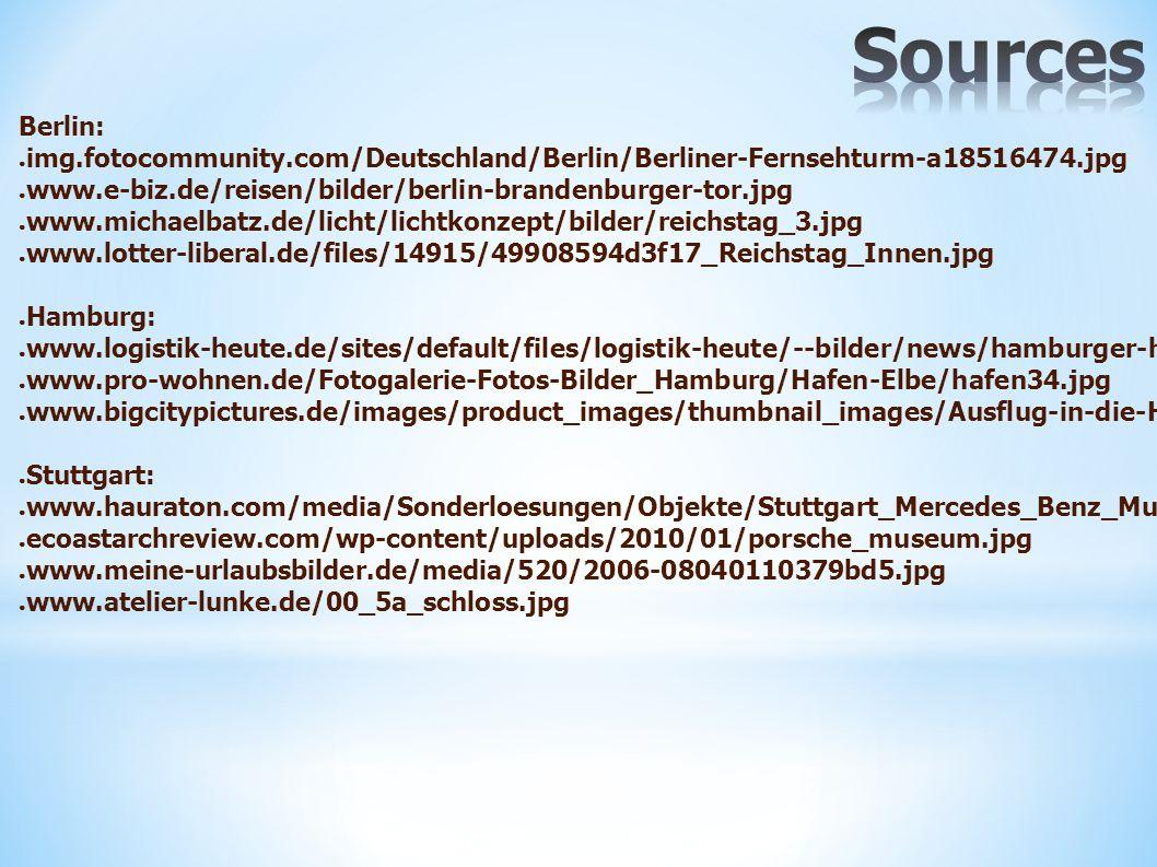 Berlin: ● img.fotocommunity.com/Deutschland/Berlin/Berliner-Fernsehturm-a18516474.jpg ● www.e-biz.de/reisen/bilder/berlin-brandenburger-tor.jpg ● www.michaelbatz.de/licht/lichtkonzept/bilder/reichstag_3.jpg ● www.lotter-liberal.de/files/14915/49908594d3f17_Reichstag_Innen.jpg ● Hamburg: ● www.logistik-heute.de/sites/default/files/logistik-heute/--bilder/news/hamburger-hafen-von-oben-quelle-hamburgerhafen.jpg ● www.pro-wohnen.de/Fotogalerie-Fotos-Bilder_Hamburg/Hafen-Elbe/hafen34.jpg ● www.bigcitypictures.de/images/product_images/thumbnail_images/Ausflug-in-die-Hamburger-Speicherstadt-492-0.jpg ● Stuttgart: ● www.hauraton.com/media/Sonderloesungen/Objekte/Stuttgart_Mercedes_Benz_Museum_02.jpg ● ecoastarchreview.com/wp-content/uploads/2010/01/porsche_museum.jpg ● www.meine-urlaubsbilder.de/media/520/2006-08040110379bd5.jpg ● www.atelier-lunke.de/00_5a_schloss.jpg