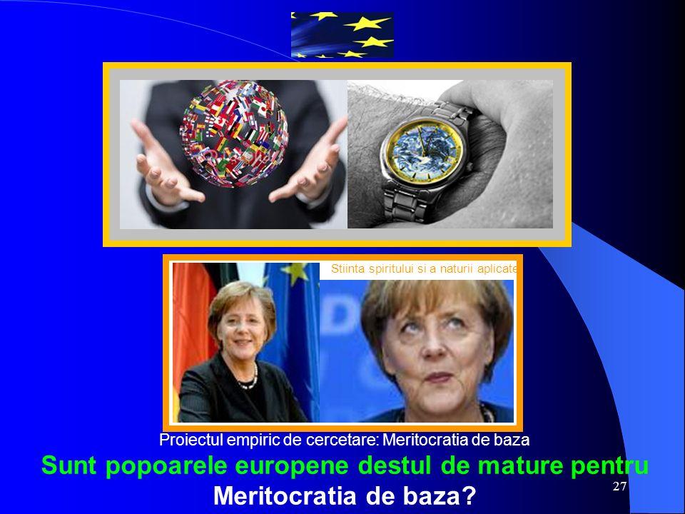 27 Stiinta spiritului si a naturii aplicate Proiectul empiric de cercetare: Meritocratia de baza Sunt popoarele europene destul de mature pentru Meritocratia de baza?