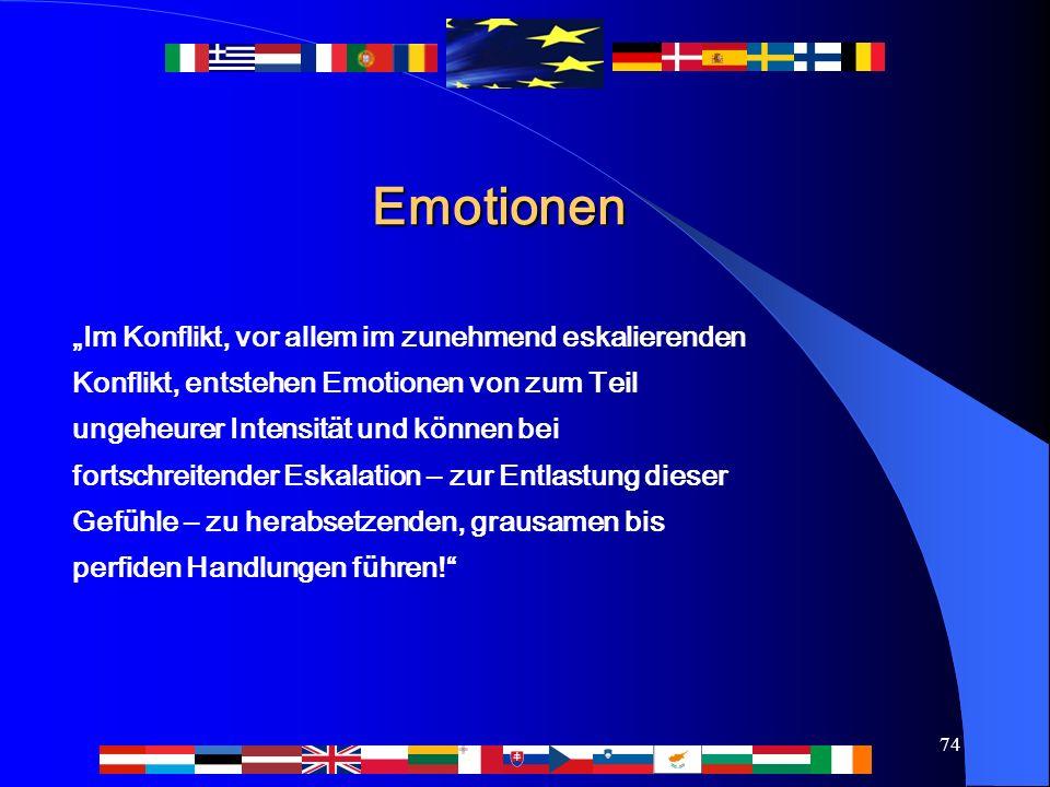 """74 Emotionen """"Im Konflikt, vor allem im zunehmend eskalierenden Konflikt, entstehen Emotionen von zum Teil ungeheurer Intensität und können bei fortschreitender Eskalation – zur Entlastung dieser Gefühle – zu herabsetzenden, grausamen bis perfiden Handlungen führen!"""