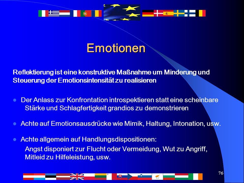 76 Emotionen Reflektierung ist eine konstruktive Maßnahme um Minderung und Steuerung der Emotionsintensität zu realisieren Der Anlass zur Konfrontation introspektieren statt eine scheinbare Stärke und Schlagfertigkeit grandios zu demonstrieren Achte auf Emotionsausdrücke wie Mimik, Haltung, Intonation, usw.