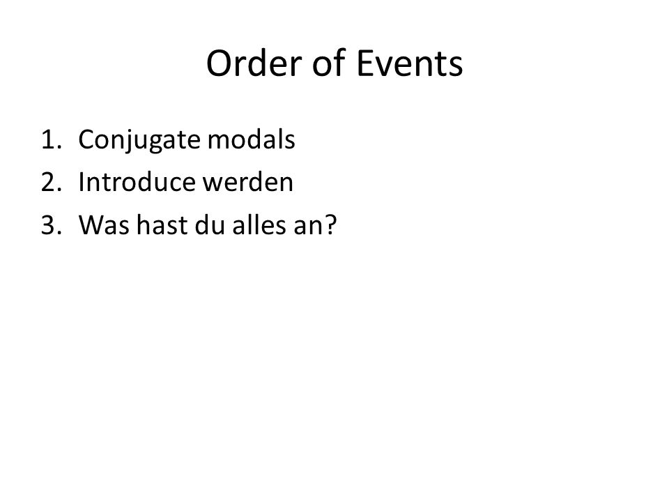 Order of Events 1.Conjugate modals 2.Introduce werden 3.Was hast du alles an?
