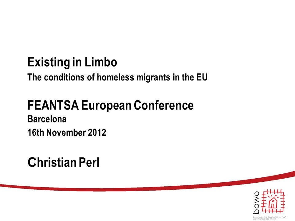 Existing in Limbo The conditions of homeless migrants in the EU FEANTSA European Conference Barcelona 16th November 2012 C hristian Perl