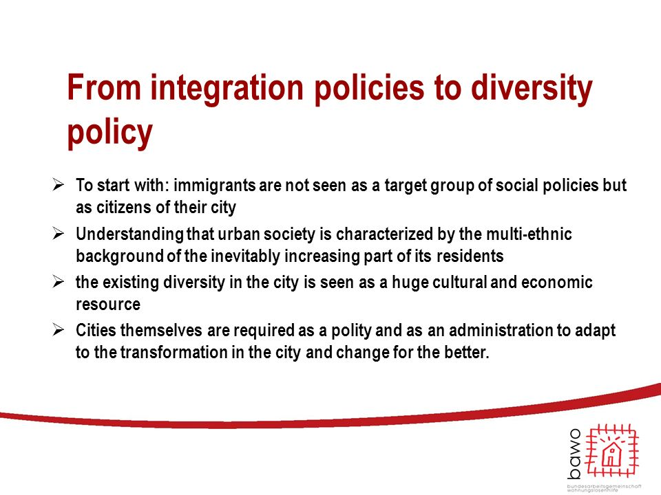 From integration policies to diversity policy  To start with: immigrants are not seen as a target group of social policies but as citizens of their c