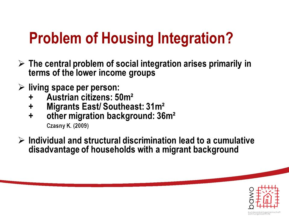 Problem of Housing Integration?  The central problem of social integration arises primarily in terms of the lower income groups  living space per pe