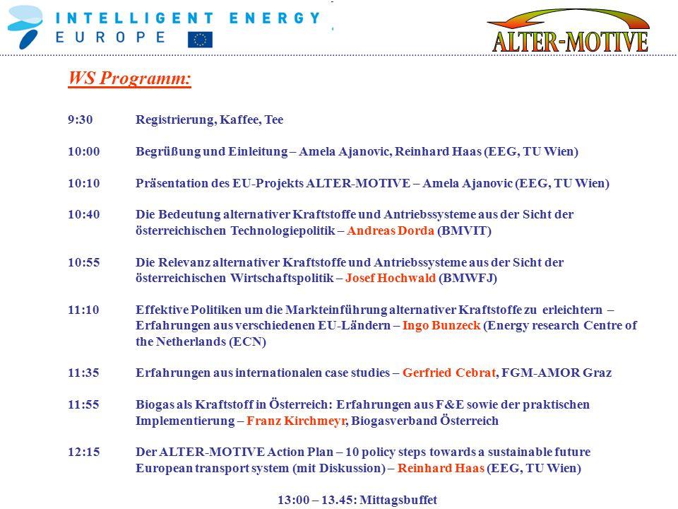 WS Programm: 9:30Registrierung, Kaffee, Tee 10:00Begrüßung und Einleitung – Amela Ajanovic, Reinhard Haas (EEG, TU Wien) 10:10Präsentation des EU-Projekts ALTER-MOTIVE – Amela Ajanovic (EEG, TU Wien) 10:40Die Bedeutung alternativer Kraftstoffe und Antriebssysteme aus der Sicht der österreichischen Technologiepolitik – Andreas Dorda (BMVIT) 10:55 Die Relevanz alternativer Kraftstoffe und Antriebssysteme aus der Sicht der österreichischen Wirtschaftspolitik – Josef Hochwald (BMWFJ) 11:10Effektive Politiken um die Markteinführung alternativer Kraftstoffe zu erleichtern – Erfahrungen aus verschiedenen EU-Ländern – Ingo Bunzeck (Energy research Centre of the Netherlands (ECN) 11:35Erfahrungen aus internationalen case studies – Gerfried Cebrat, FGM-AMOR Graz 11:55Biogas als Kraftstoff in Österreich: Erfahrungen aus F&E sowie der praktischen Implementierung – Franz Kirchmeyr, Biogasverband Österreich 12:15Der ALTER-MOTIVE Action Plan – 10 policy steps towards a sustainable future European transport system (mit Diskussion) – Reinhard Haas (EEG, TU Wien) 13:00 – 13.45: Mittagsbuffet