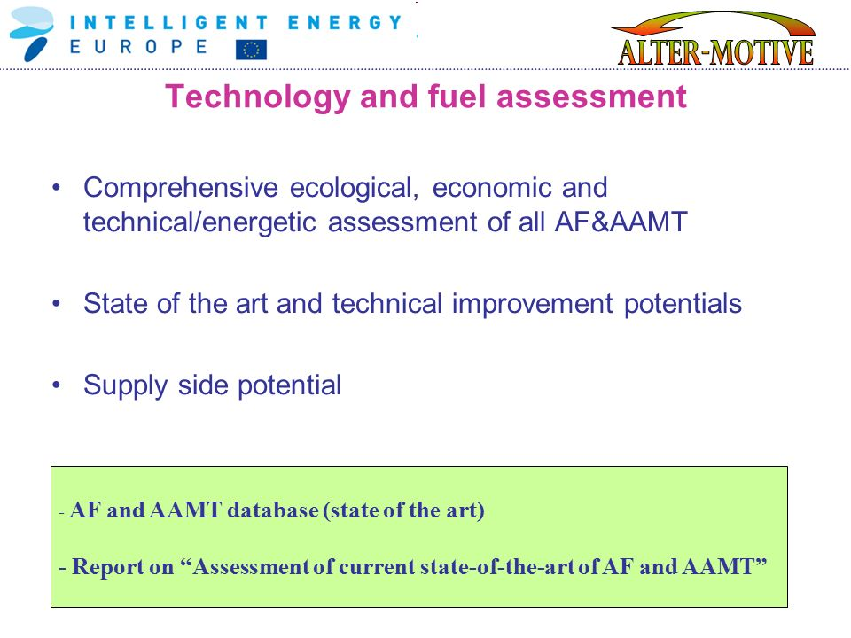 Technology and fuel assessment Comprehensive ecological, economic and technical/energetic assessment of all AF&AAMT State of the art and technical improvement potentials Supply side potential - AF and AAMT database (state of the art) - Report on Assessment of current state-of-the-art of AF and AAMT