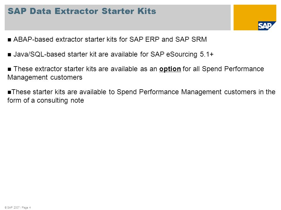 © SAP 2007 / Page 5 SAP ERP / SRM data extractor starter kit The extractor starter kit is ABAP-based and are available for the latest patches of ERP 4.6c, 4.7, ECC5, ECC6 (non EHP as well all versions of EHP), SRM 5.0 and SRM 7.0 Includes extractors for all master data as well as transaction data supported by SAP ERP and SRM Also includes the extractor framework.