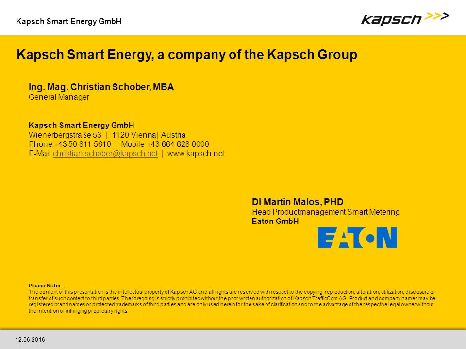 Kapsch Smart Energy GmbH Kapsch Smart Energy, a company of the Kapsch Group Please Note: The content of this presentation is the intellectual property of Kapsch AG and all rights are reserved with respect to the copying, reproduction, alteration, utilization, disclosure or transfer of such content to third parties.