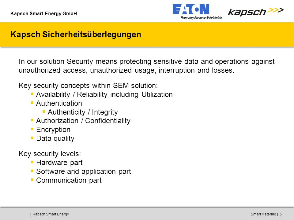 Kapsch Smart Energy GmbH ||Kapsch Smart EnergySmart Metering5 Kapsch Sicherheitsüberlegungen In our solution Security means protecting sensitive data and operations against unauthorized access, unauthorized usage, interruption and losses.