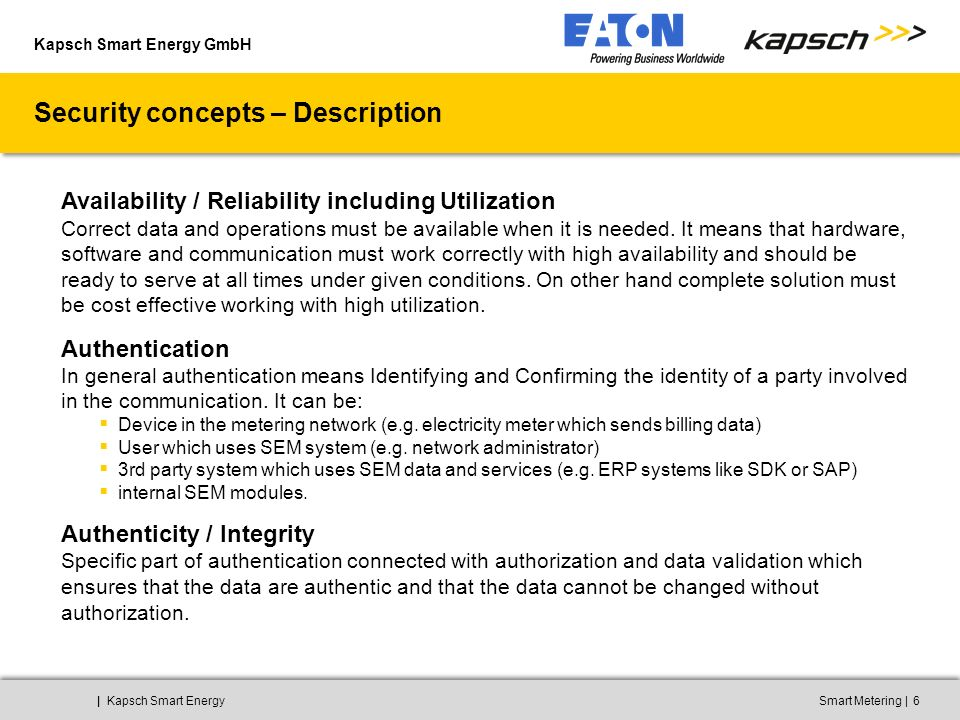 Kapsch Smart Energy GmbH ||Kapsch Smart EnergySmart Metering7 Security concepts – Description Authorization / Confidentiality Authorization verifies the access rights to operations and data in cooperation with authentication.
