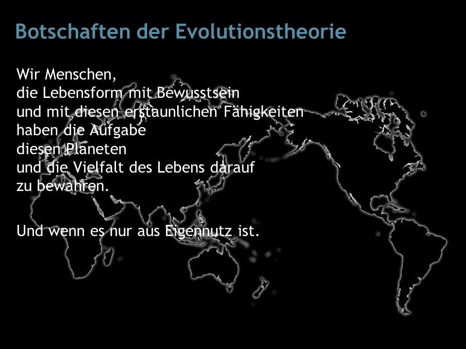 Botschaften der Evolutionstheorie Wir Menschen, die Lebensform mit Bewusstsein und mit diesen erstaunlichen Fähigkeiten haben die Aufgabe diesen Planeten und die Vielfalt des Lebens darauf zu bewahren.