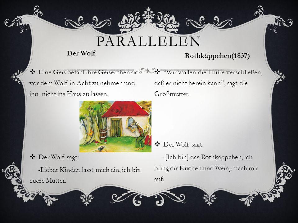 PARALLELEN Der Wolf  Eine Geis befahl ihre Geiserchen sich vor dem Wolf in Acht zu nehmen und ihn nicht ins Haus zu lassen.  Der Wolf sagt: -Lieber