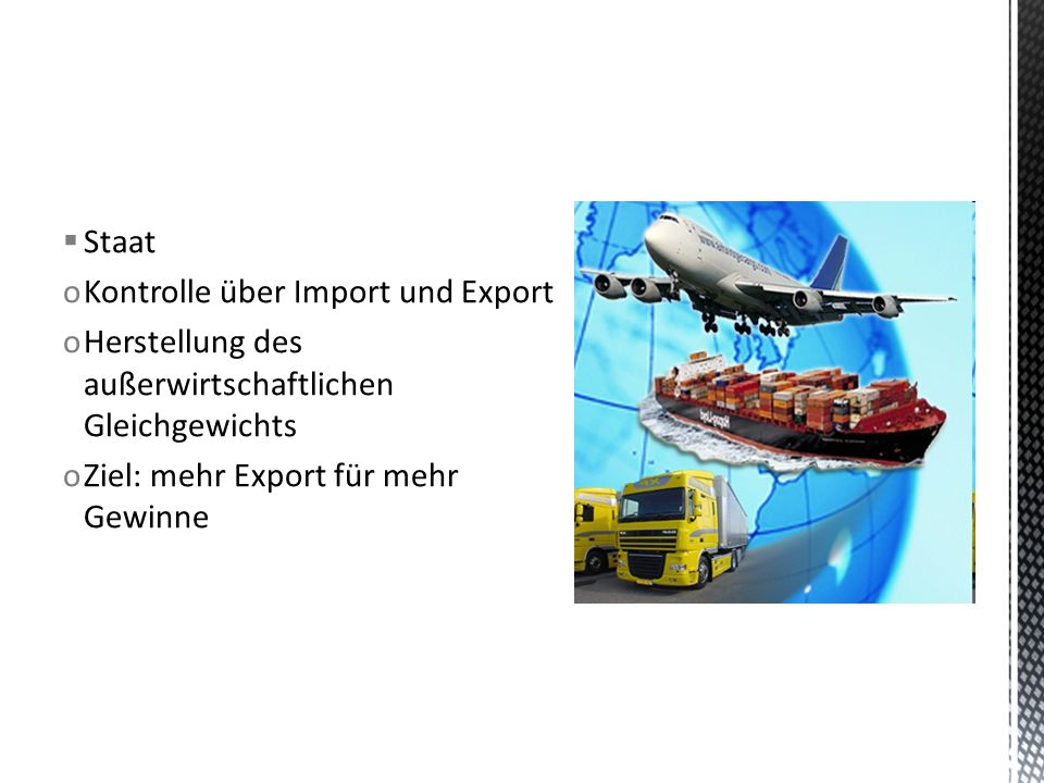  Staat oKontrolle über Import und Export oHerstellung des außerwirtschaftlichen Gleichgewichts oZiel: mehr Export für mehr Gewinne