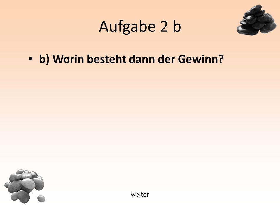 Aufgabe 2 b b) Worin besteht dann der Gewinn weiter