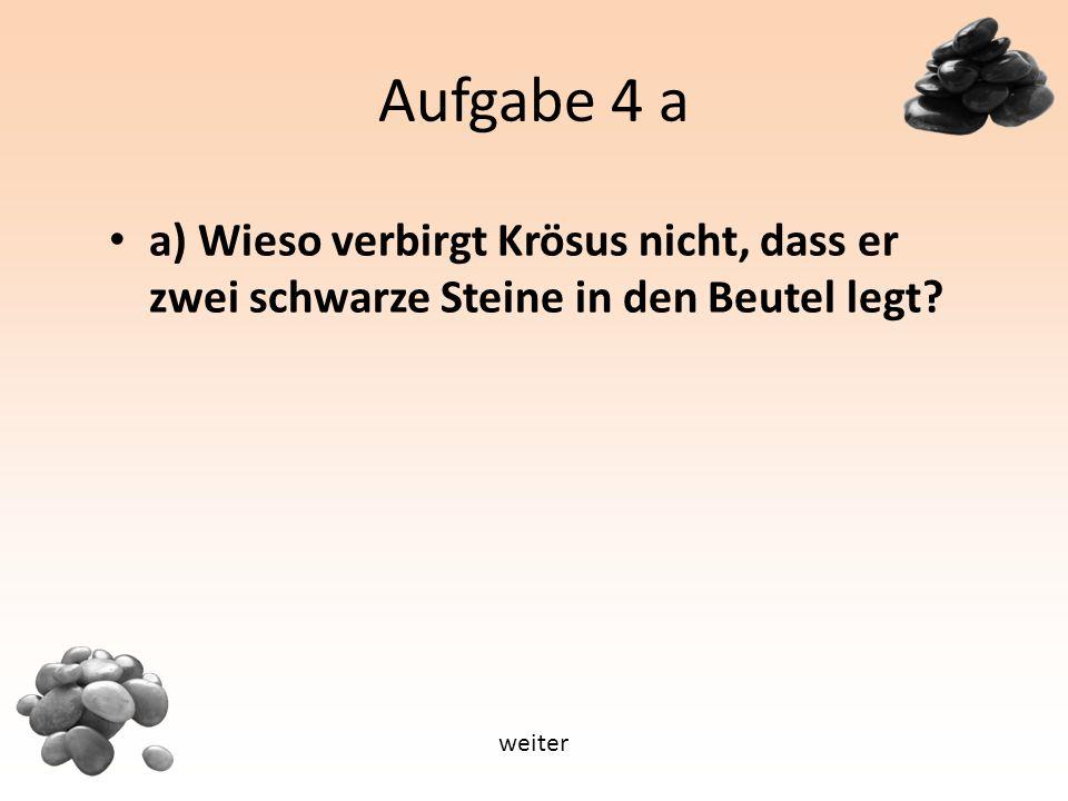 Aufgabe 4 a a) Wieso verbirgt Krösus nicht, dass er zwei schwarze Steine in den Beutel legt weiter