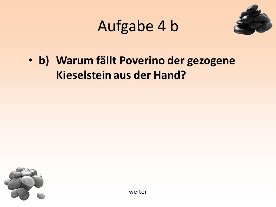 Aufgabe 4 b b) Warum fällt Poverino der gezogene Kieselstein aus der Hand weiter