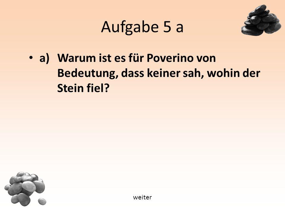 Aufgabe 5 a a) Warum ist es für Poverino von Bedeutung, dass keiner sah, wohin der Stein fiel.