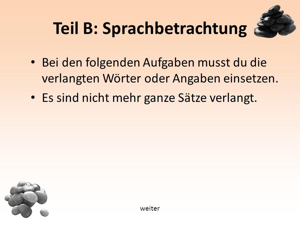 Teil B: Sprachbetrachtung Bei den folgenden Aufgaben musst du die verlangten Wörter oder Angaben einsetzen.