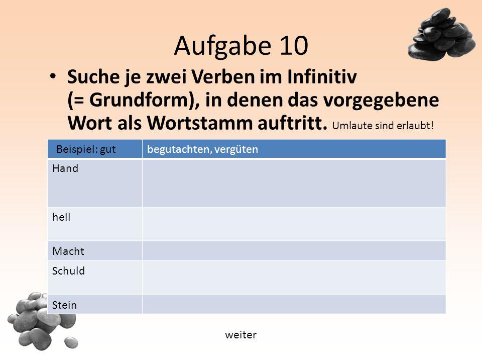 Aufgabe 10 Suche je zwei Verben im Infinitiv (= Grundform), in denen das vorgegebene Wort als Wortstamm auftritt.
