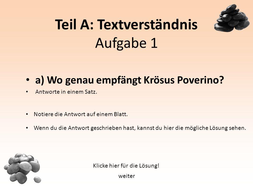 Teil A: Textverständnis Aufgabe 1 a) Wo genau empfängt Krösus Poverino.