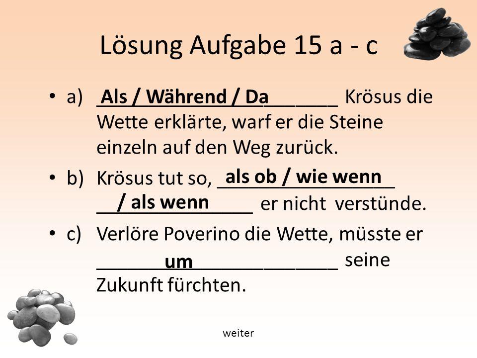 Lösung Aufgabe 15 a - c a) _______________________ Krösus die Wette erklärte, warf er die Steine einzeln auf den Weg zurück.