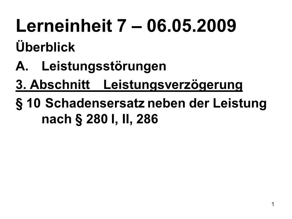 1 Lerneinheit 7 – 06.05.2009 Überblick A.Leistungsstörungen 3. AbschnittLeistungsverzögerung § 10 Schadensersatz neben der Leistung nach § 280 I, II,